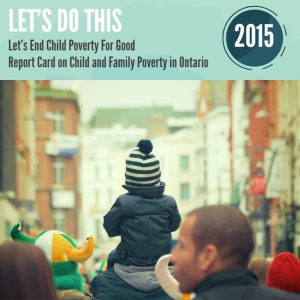 Let's do this. Let's end child poverty for good. Report card on child and family poverty in Ontario - 2015.