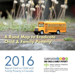 A road map to eradicate child and family poverty. Campaign 2000 2016 report card on child and family poverty. Campaign 2000 is hosted by Family Service Toronto.