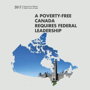 2017 Report Card on child and Family Poverty. A Poverty-free Canada requires Federal Leadership